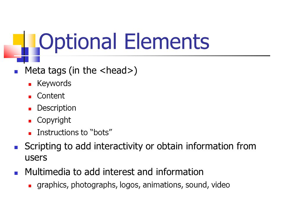 Optional Elements Meta tags (in the ) Keywords Content Description Copyright Instructions to bots Scripting to add interactivity or obtain information from users Multimedia to add interest and information graphics, photographs, logos, animations, sound, video