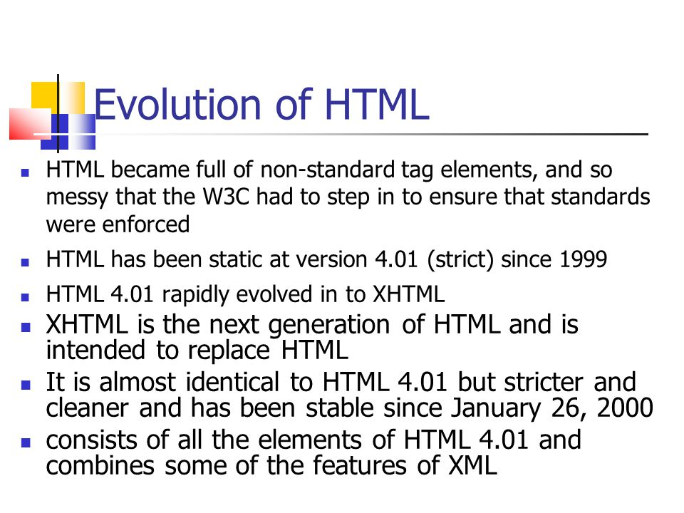 Evolution of HTML HTML became full of non-standard tag elements, and so messy that the W3C had to step in to ensure that standards were enforced HTML has been static at version 4.01 (strict) since 1999 HTML 4.01 rapidly evolved in to XHTML XHTML is the next generation of HTML and is intended to replace HTML It is almost identical to HTML 4.01 but stricter and cleaner and has been stable since January 26, 2000 consists of all the elements of HTML 4.01 and combines some of the features of XML