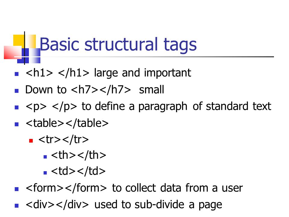 Basic structural tags large and important Down to small to define a paragraph of standard text to collect data from a user used to sub-divide a page