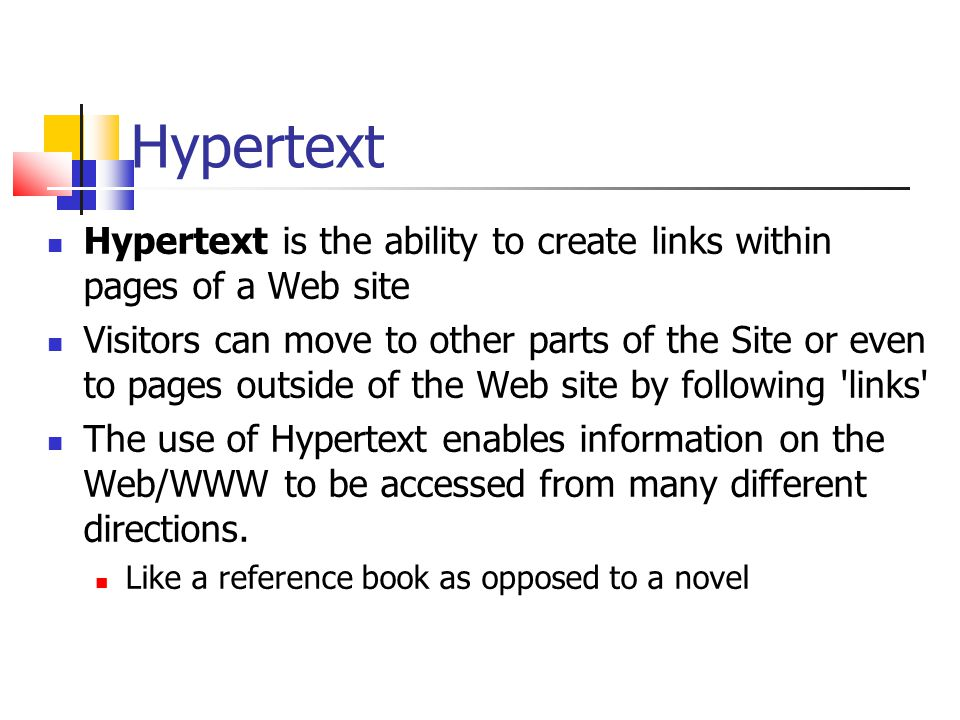 Hypertext Hypertext is the ability to create links within pages of a Web site Visitors can move to other parts of the Site or even to pages outside of the Web site by following links The use of Hypertext enables information on the Web/WWW to be accessed from many different directions.