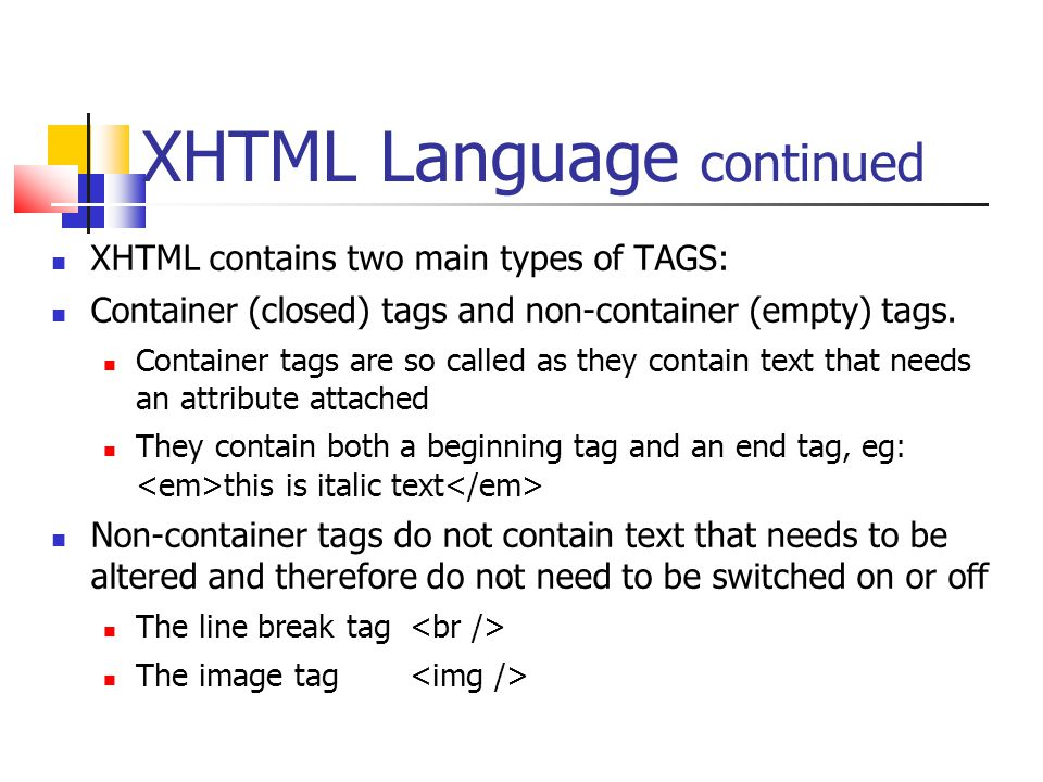 XHTML Language continued XHTML contains two main types of TAGS: Container (closed) tags and non-container (empty) tags.