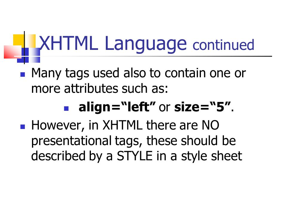 XHTML Language continued Many tags used also to contain one or more attributes such as: align= left or size= 5 .