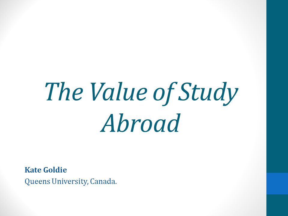 The Value of Study Abroad Kate Goldie Queens University, Canada.