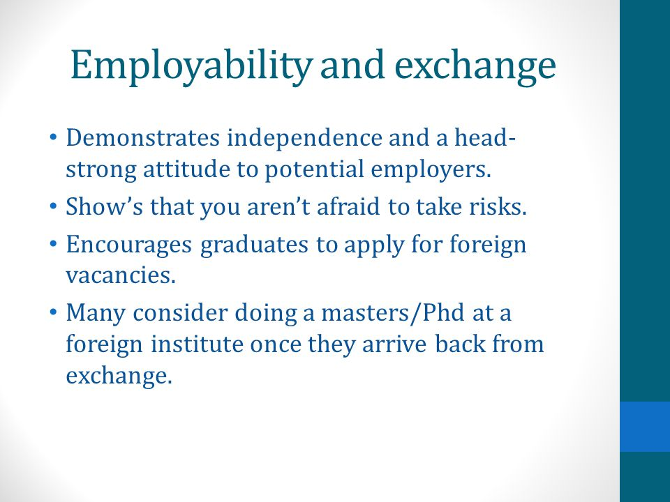 Employability and exchange Demonstrates independence and a head- strong attitude to potential employers.