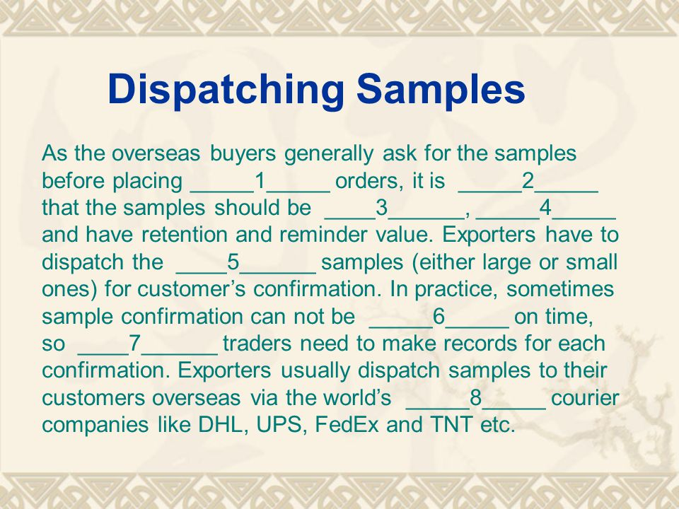 Dispatching Samples As the overseas buyers generally ask for the samples before placing _____1_____ orders, it is _____2_____ that the samples should be ____3______, _____4_____ and have retention and reminder value.