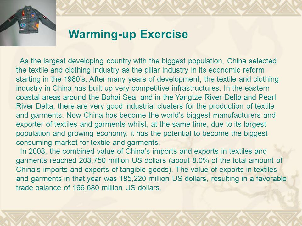 Warming-up Exercise As the largest developing country with the biggest population, China selected the textile and clothing industry as the pillar industry in its economic reform starting in the 1980's.