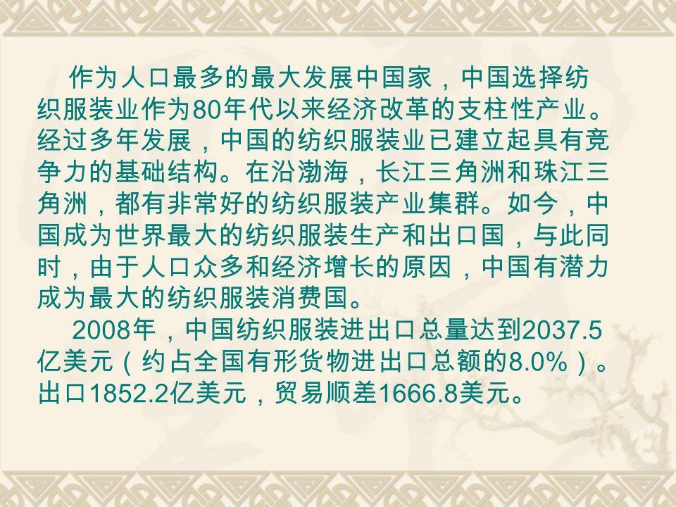 作为人口最多的最大发展中国家,中国选择纺 织服装业作为 80 年代以来经济改革的支柱性产业。 经过多年发展,中国的纺织服装业已建立起具有竞 争力的基础结构。在沿渤海,长江三角洲和珠江三 角洲,都有非常好的纺织服装产业集群。如今,中 国成为世界最大的纺织服装生产和出口国,与此同 时,由于人口众多和经济