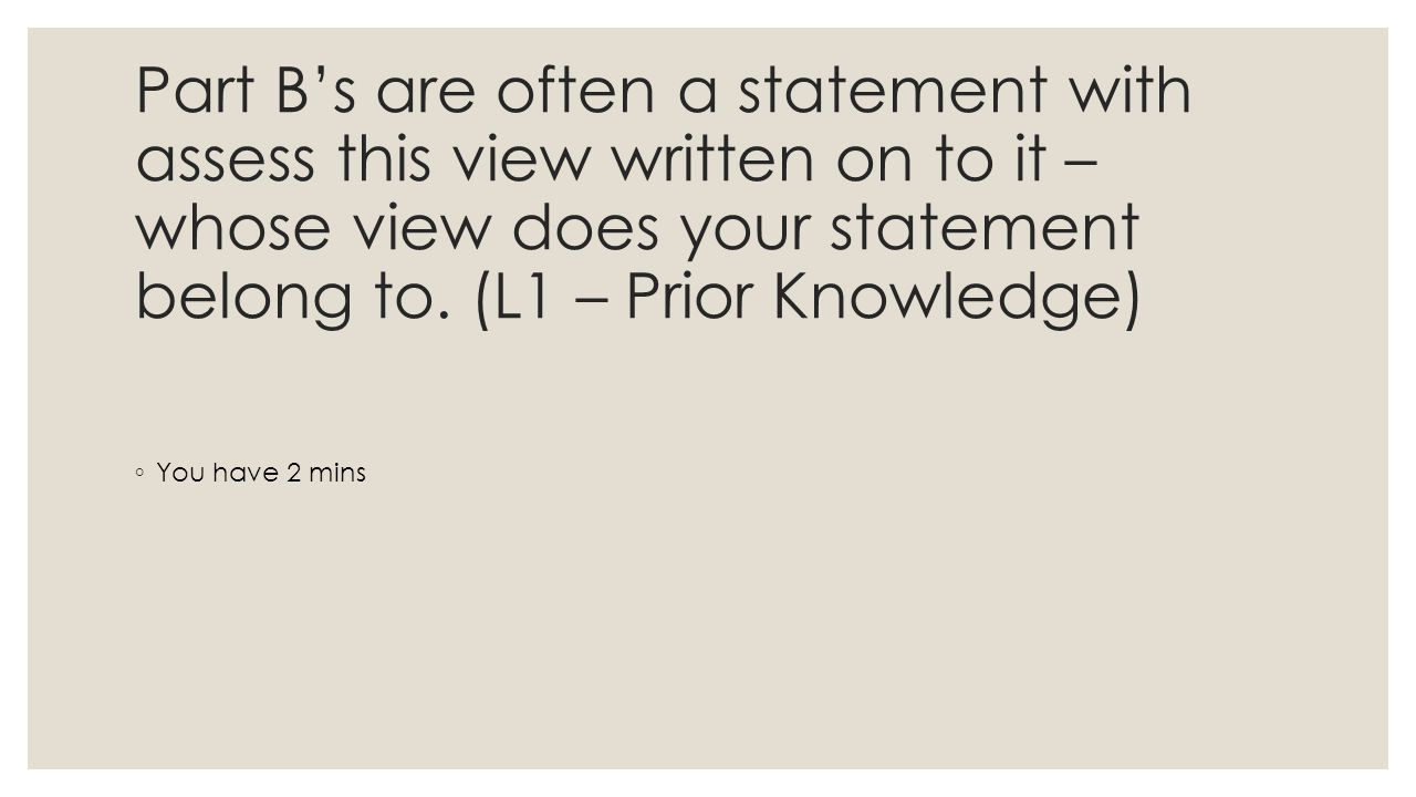 Part B's are often a statement with assess this view written on to it – whose view does your statement belong to.