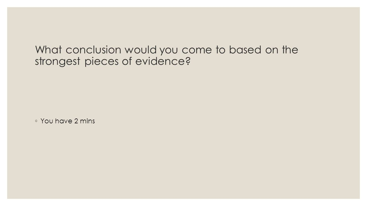What conclusion would you come to based on the strongest pieces of evidence ◦ You have 2 mins