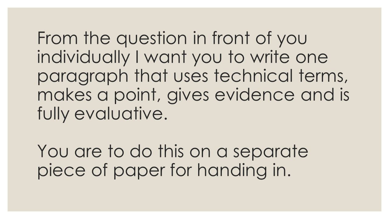 From the question in front of you individually I want you to write one paragraph that uses technical terms, makes a point, gives evidence and is fully evaluative.