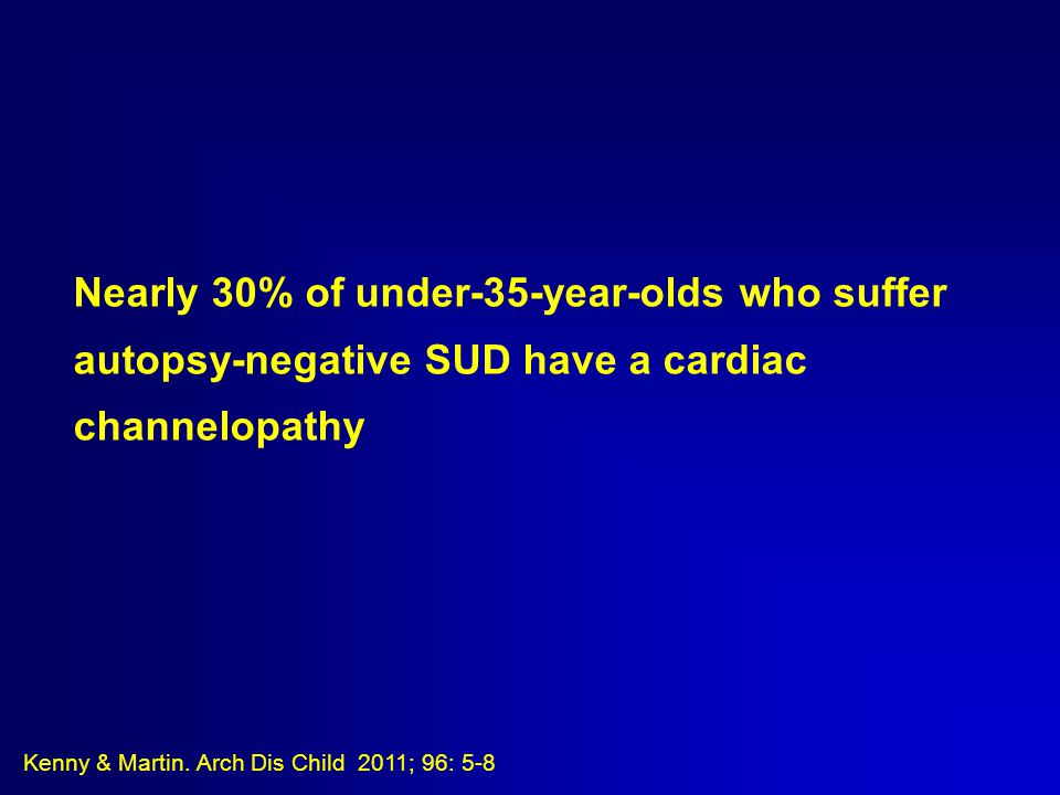 Nearly 30% of under-35-year-olds who suffer autopsy-negative SUD have a cardiac channelopathy Kenny & Martin.