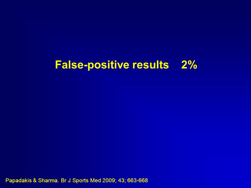 False-positive results 2% Papadakis & Sharma. Br J Sports Med 2009; 43; 663-668