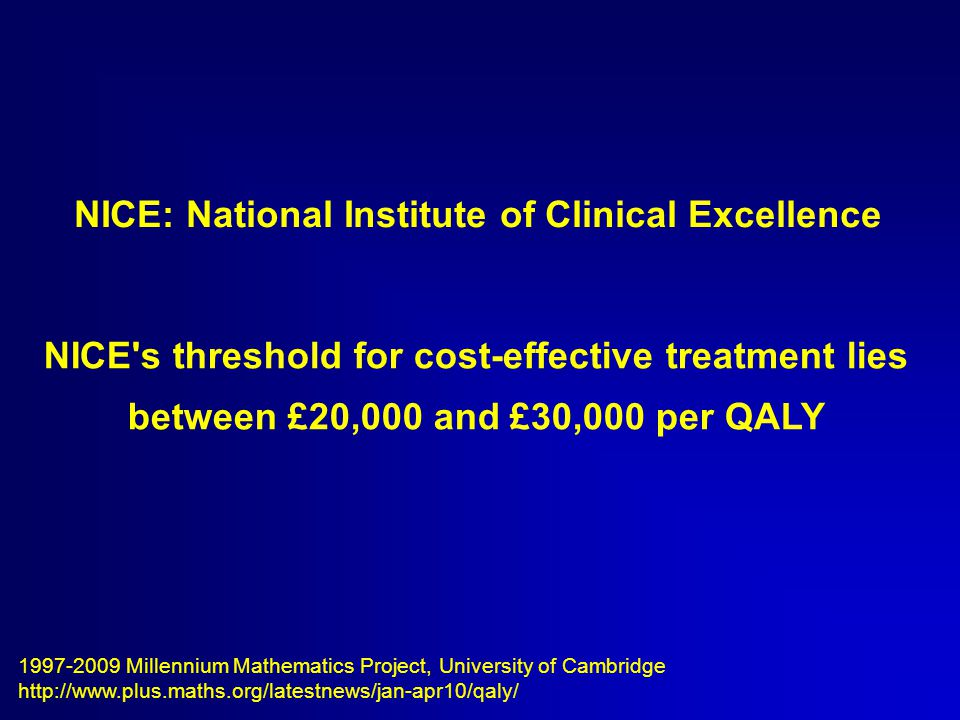 1997-2009 Millennium Mathematics Project, University of Cambridge http://www.plus.maths.org/latestnews/jan-apr10/qaly/ NICE: National Institute of Clinical Excellence NICE s threshold for cost-effective treatment lies between £20,000 and £30,000 per QALY