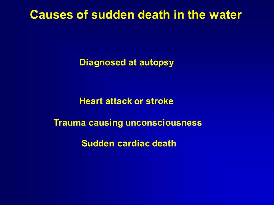 Causes of sudden death in the water Sudden cardiac death Heart attack or stroke Trauma causing unconsciousness Diagnosed at autopsy