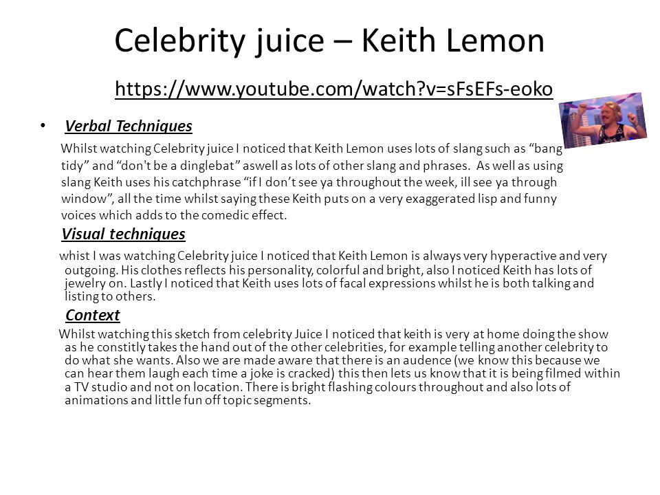 Celebrity juice – Keith Lemon https://www.youtube.com/watch v=sFsEFs-eoko Verbal Techniques Whilst watching Celebrity juice I noticed that Keith Lemon uses lots of slang such as bang tidy and don t be a dinglebat aswell as lots of other slang and phrases.