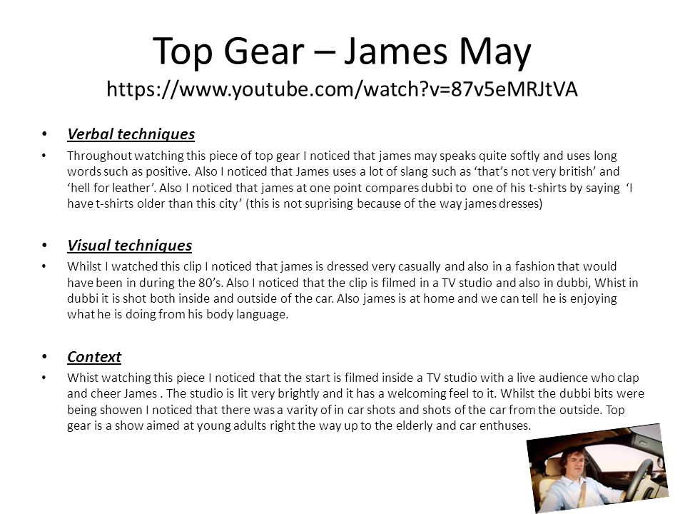 Top Gear – James May https://www.youtube.com/watch v=87v5eMRJtVA Verbal techniques Throughout watching this piece of top gear I noticed that james may speaks quite softly and uses long words such as positive.
