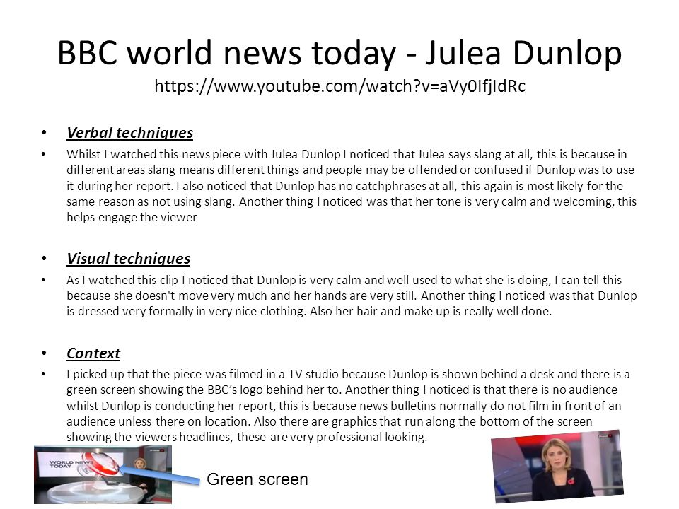 BBC world news today - Julea Dunlop https://www.youtube.com/watch?v=aVy0IfjIdRc Verbal techniques Whilst I watched this news piece with Julea Dunlop I noticed that Julea says slang at all, this is because in different areas slang means different things and people may be offended or confused if Dunlop was to use it during her report.