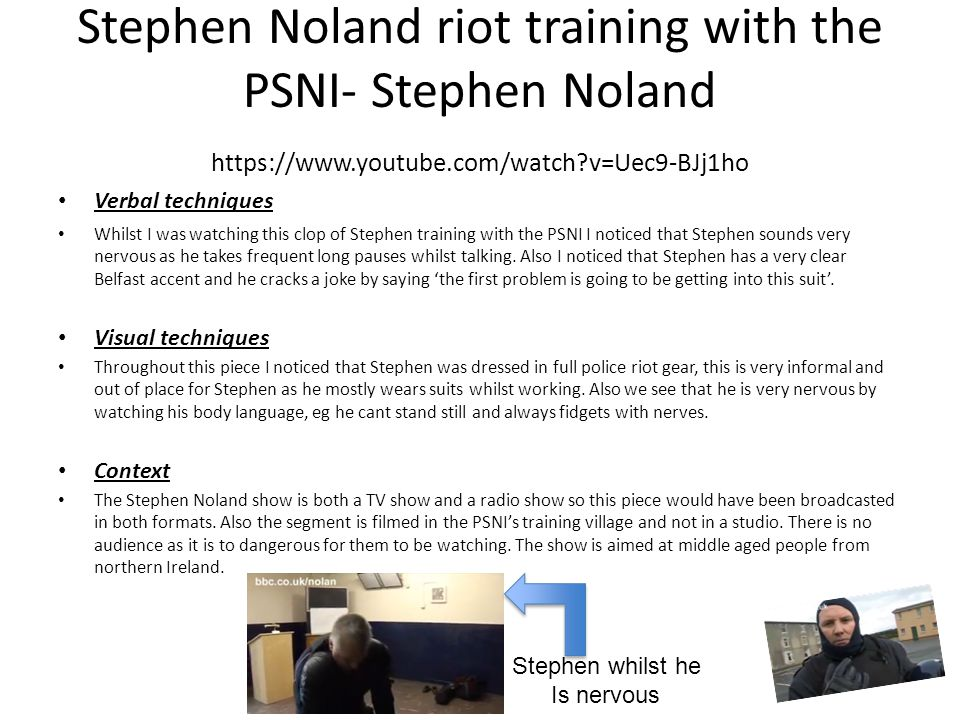 Stephen Noland riot training with the PSNI- Stephen Noland https://www.youtube.com/watch?v=Uec9-BJj1ho Verbal techniques Whilst I was watching this clop of Stephen training with the PSNI I noticed that Stephen sounds very nervous as he takes frequent long pauses whilst talking.