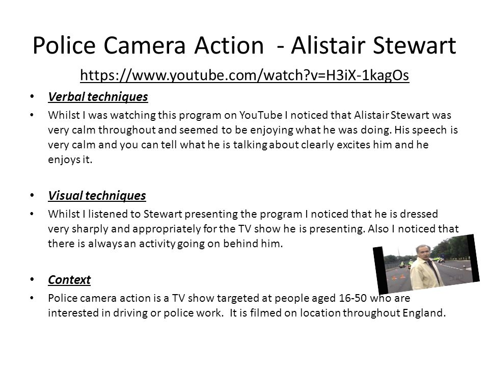 ‪ Police Camera Action ‬ - Alistair Stewart https://www.youtube.com/watch?v=H3iX-1kagOs Verbal techniques Whilst I was watching this program on YouTube I noticed that Alistair Stewart was very calm throughout and seemed to be enjoying what he was doing.