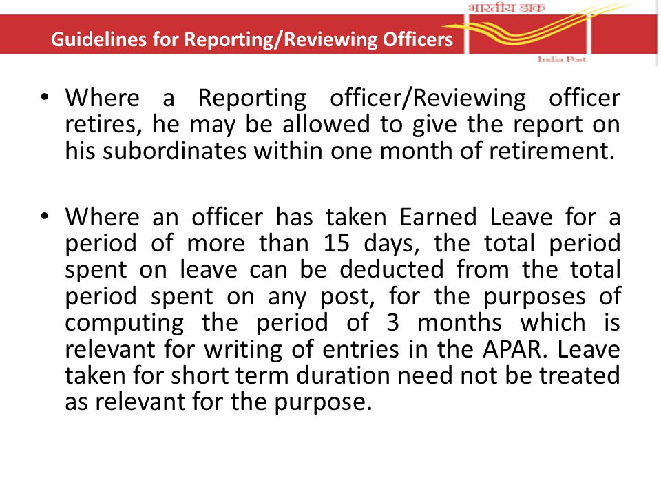 Where a Reporting officer/Reviewing officer retires, he may be allowed to give the report on his subordinates within one month of retirement. Where an