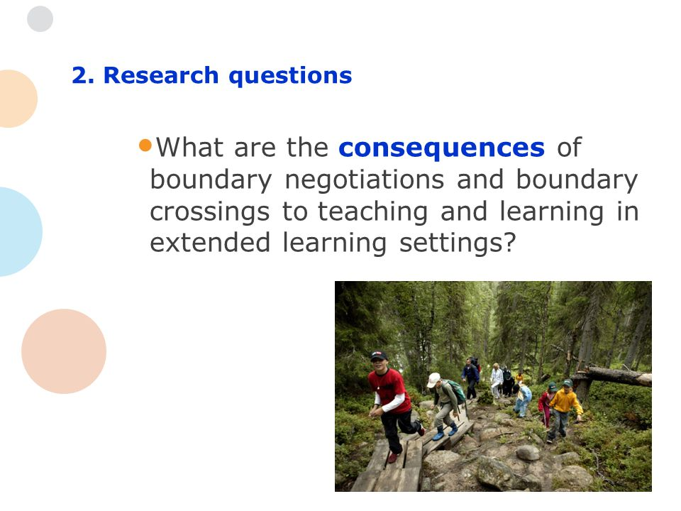 2. Research questions What are the consequences of boundary negotiations and boundary crossings to teaching and learning in extended learning settings