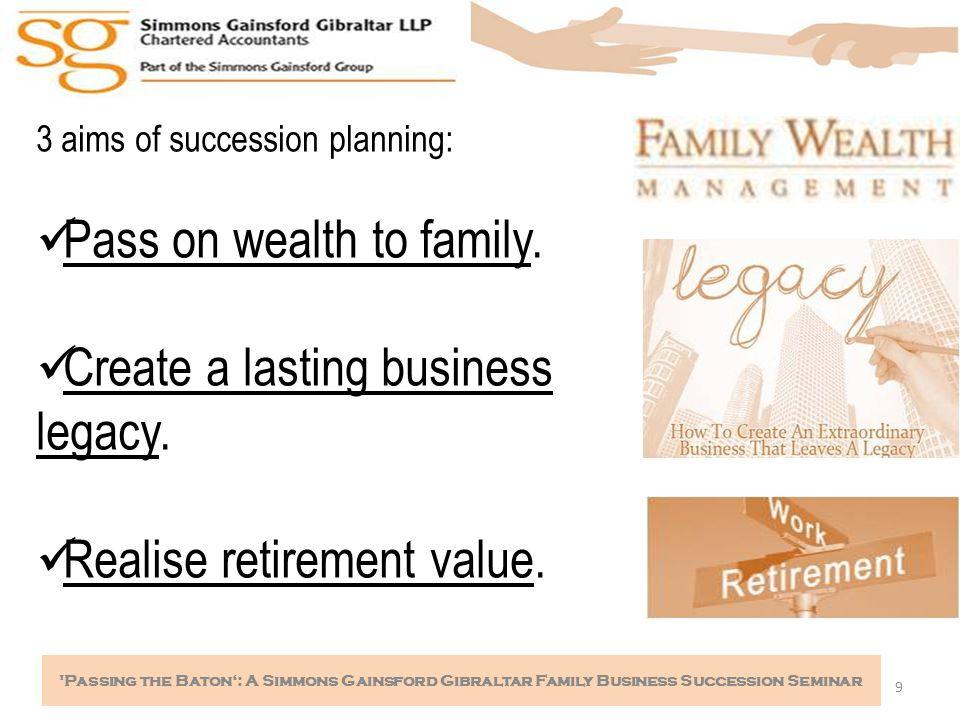 9 Passing the Baton': A Simmons Gainsford Gibraltar Family Business Succession Seminar 3 aims of succession planning: Pass on wealth to family.