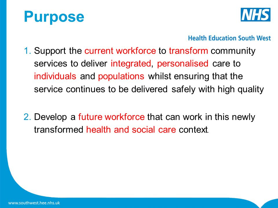 Purpose 1.Support the current workforce to transform community services to deliver integrated, personalised care to individuals and populations whilst