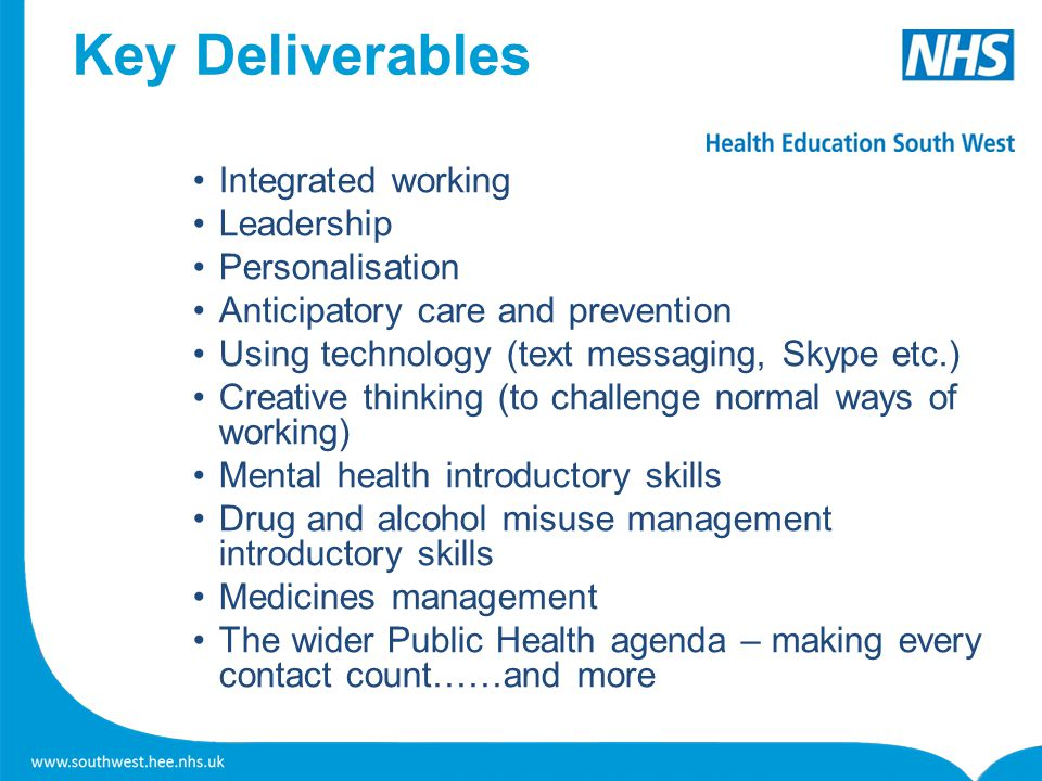 Key Deliverables Integrated working Leadership Personalisation Anticipatory care and prevention Using technology (text messaging, Skype etc.) Creative