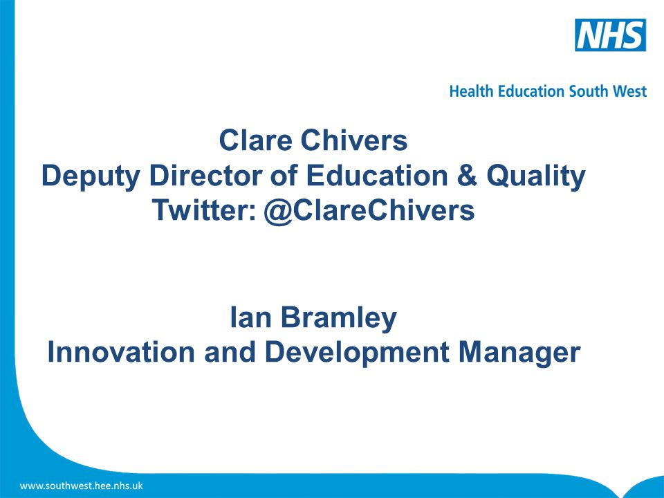Clare Chivers Deputy Director of Education & Quality Twitter: @ClareChivers Ian Bramley Innovation and Development Manager