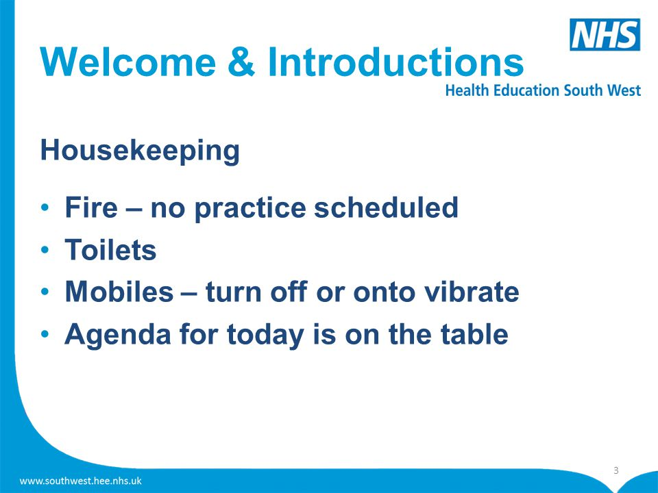 Welcome & Introductions Housekeeping Fire – no practice scheduled Toilets Mobiles – turn off or onto vibrate Agenda for today is on the table 3