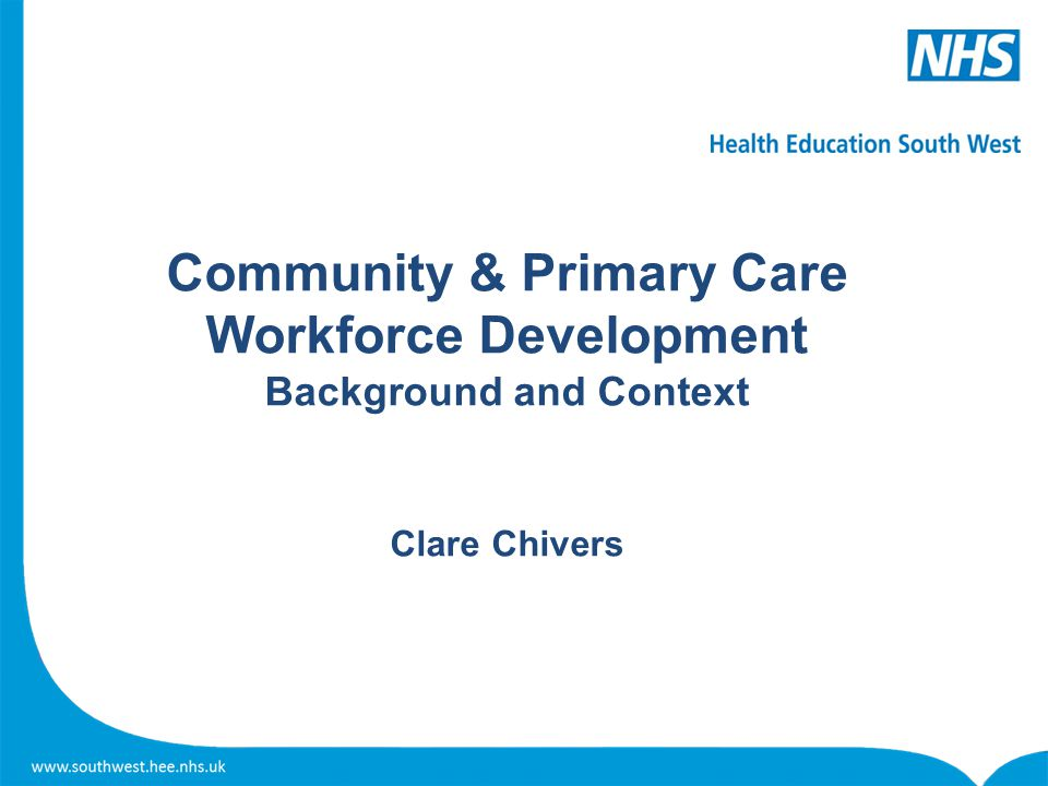 Community & Primary Care Workforce Development Background and Context Clare Chivers