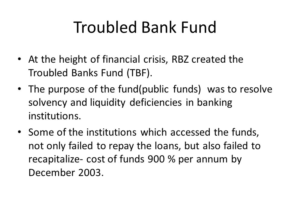 Troubled Bank Fund At the height of financial crisis, RBZ created the Troubled Banks Fund (TBF). The purpose of the fund(public funds) was to resolve