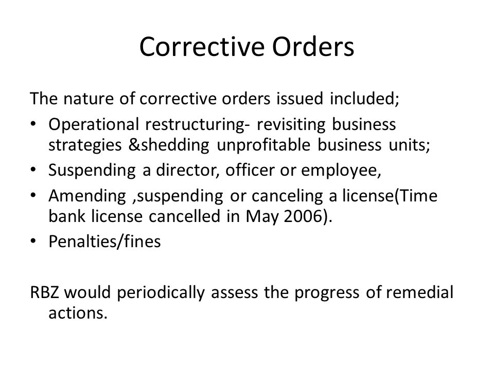 Corrective Orders The nature of corrective orders issued included; Operational restructuring- revisiting business strategies &shedding unprofitable bu