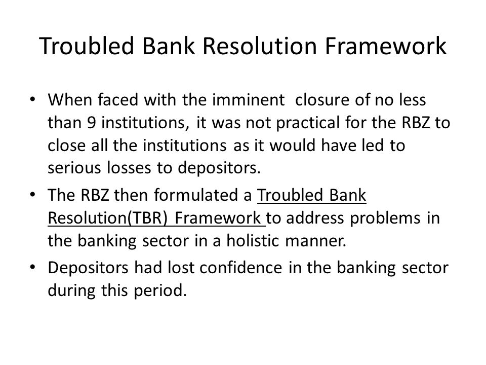 Troubled Bank Resolution Framework When faced with the imminent closure of no less than 9 institutions, it was not practical for the RBZ to close all