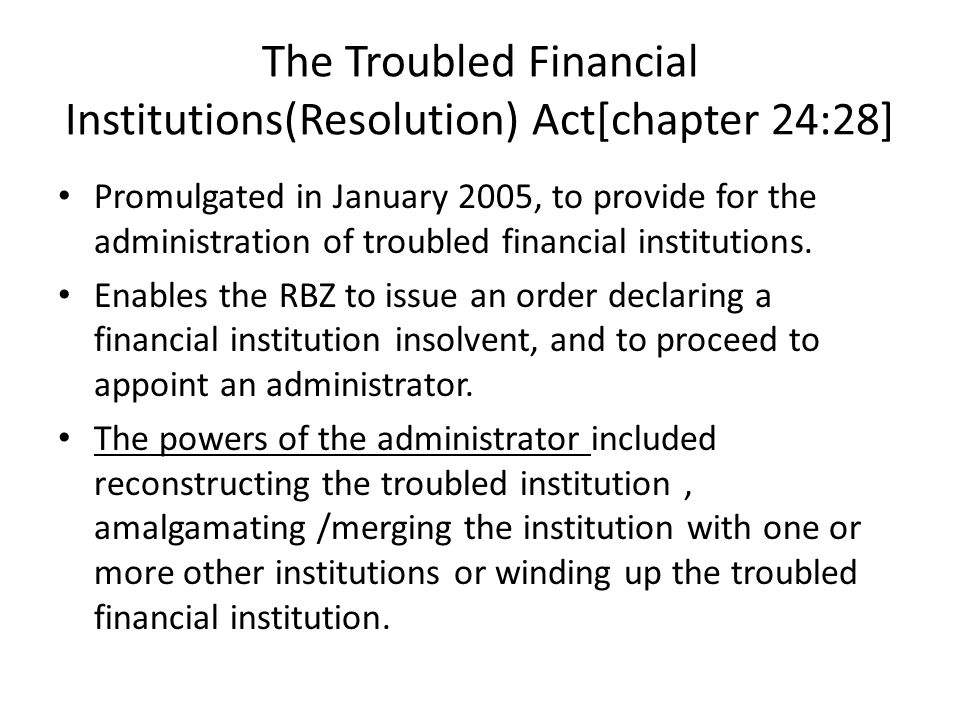 The Troubled Financial Institutions(Resolution) Act[chapter 24:28] Promulgated in January 2005, to provide for the administration of troubled financia