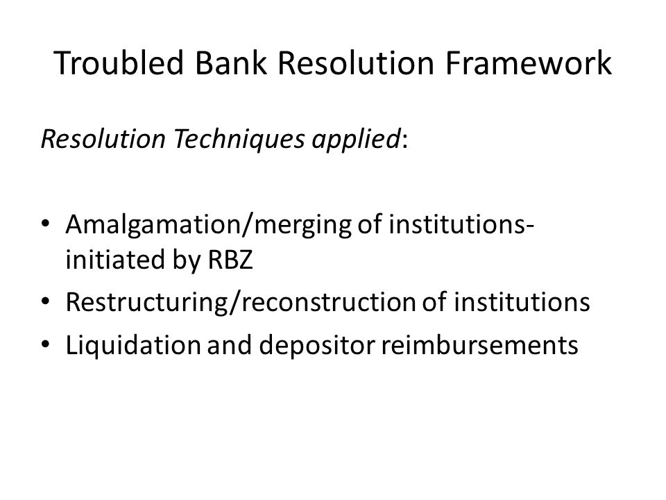 Troubled Bank Resolution Framework Resolution Techniques applied: Amalgamation/merging of institutions- initiated by RBZ Restructuring/reconstruction