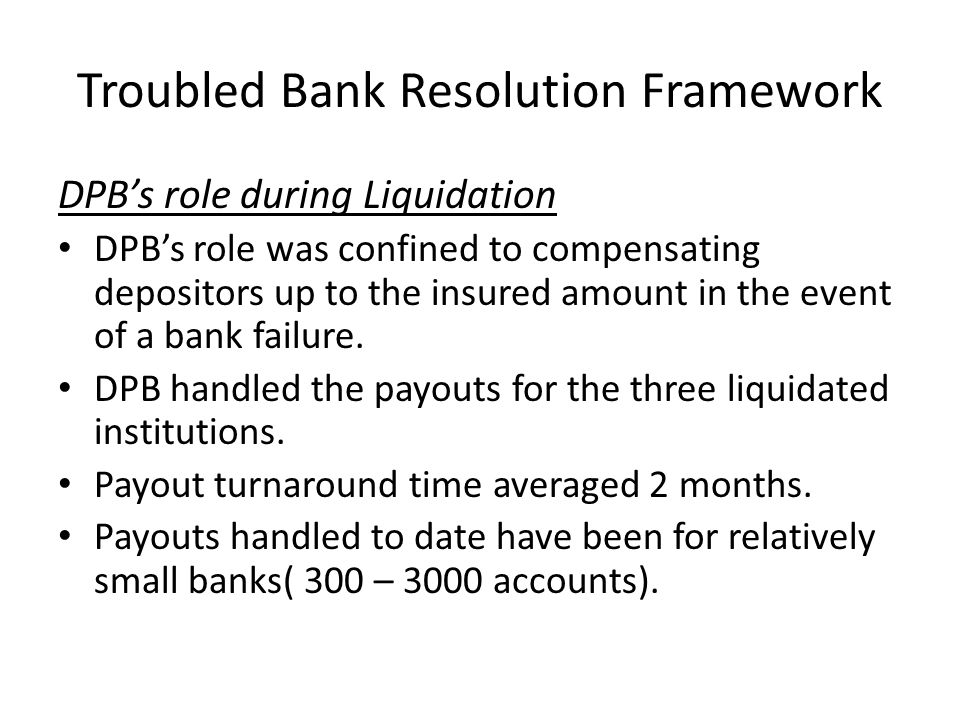 Troubled Bank Resolution Framework DPB's role during Liquidation DPB's role was confined to compensating depositors up to the insured amount in the ev