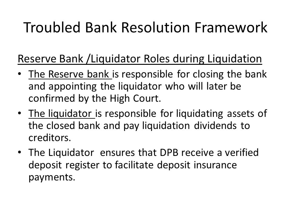 Troubled Bank Resolution Framework Reserve Bank /Liquidator Roles during Liquidation The Reserve bank is responsible for closing the bank and appointi