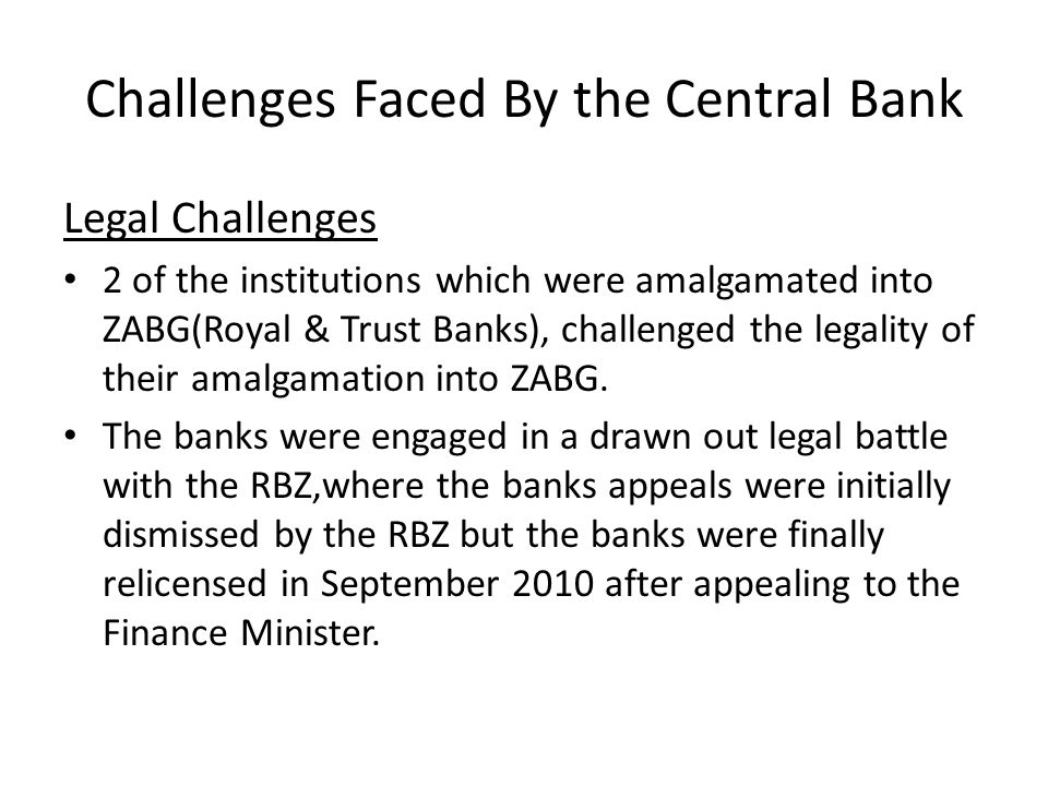 Challenges Faced By the Central Bank Legal Challenges 2 of the institutions which were amalgamated into ZABG(Royal & Trust Banks), challenged the lega