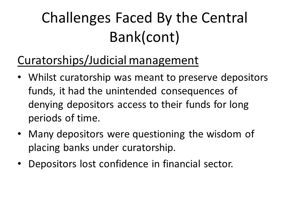 Challenges Faced By the Central Bank(cont) Curatorships/Judicial management Whilst curatorship was meant to preserve depositors funds, it had the unin