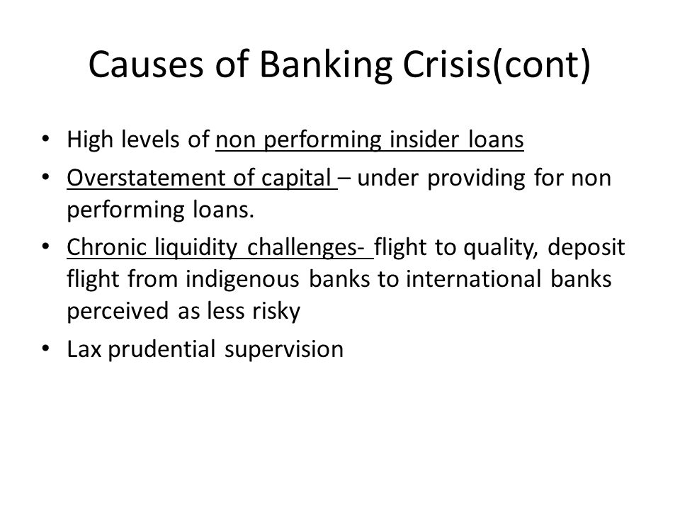 Causes of Banking Crisis(cont) High levels of non performing insider loans Overstatement of capital – under providing for non performing loans. Chroni