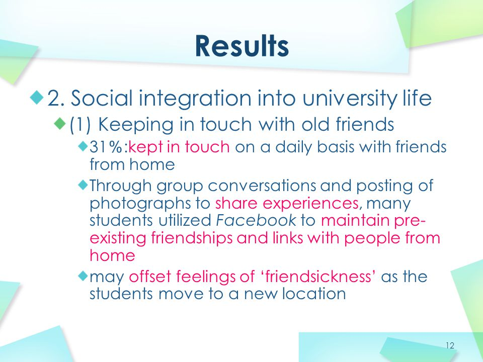 12 Results 2. Social integration into university life (1) Keeping in touch with old friends 31 % :kept in touch on a daily basis with friends from hom