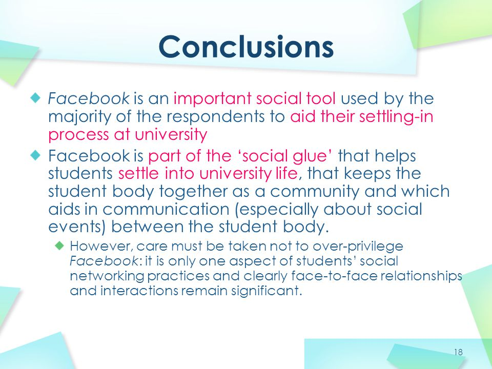 18 Facebook is an important social tool used by the majority of the respondents to aid their settling-in process at university Facebook is part of the 'social glue' that helps students settle into university life, that keeps the student body together as a community and which aids in communication (especially about social events) between the student body.