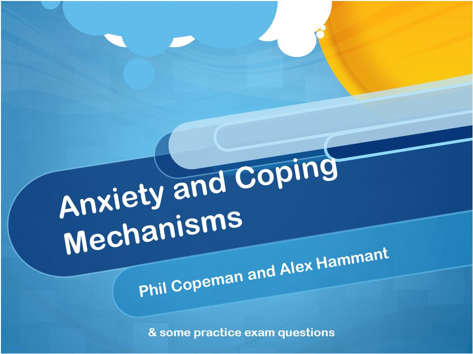 Anxiety and Coping Mechanisms Phil Copeman and Alex Hammant & some practice exam questions