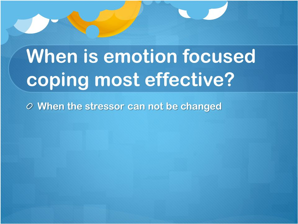 When is emotion focused coping most effective? When the stressor can not be changed