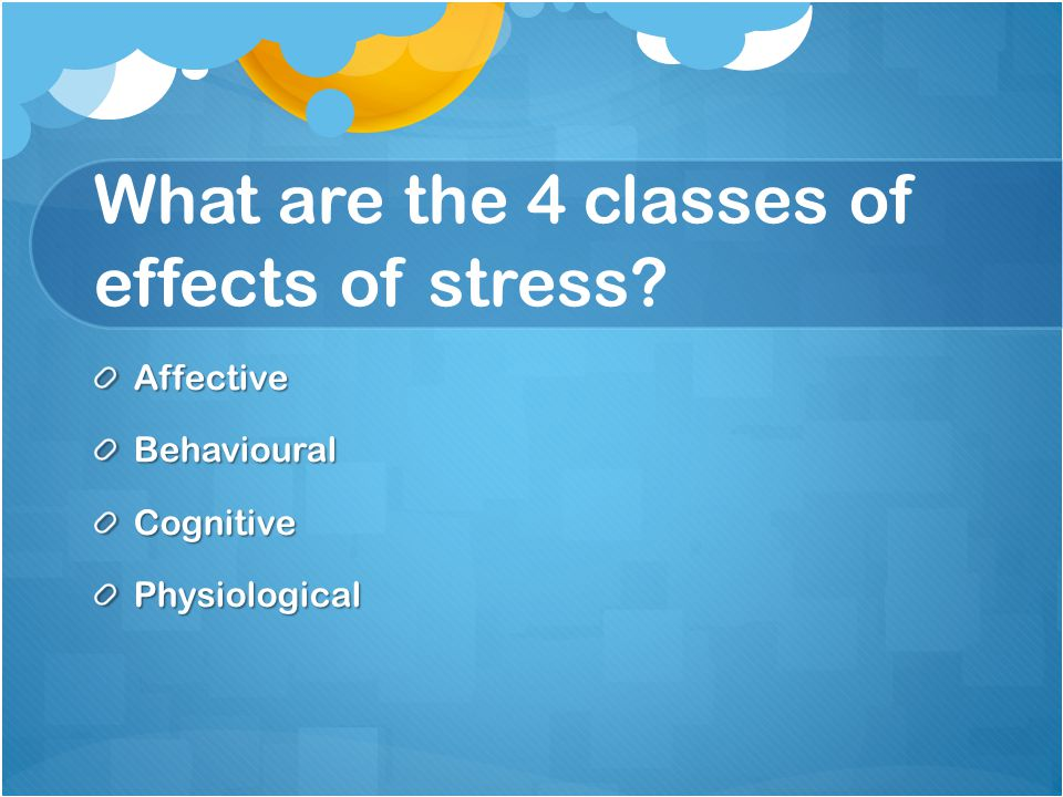 What are the 4 classes of effects of stress? AffectiveBehaviouralCognitivePhysiological