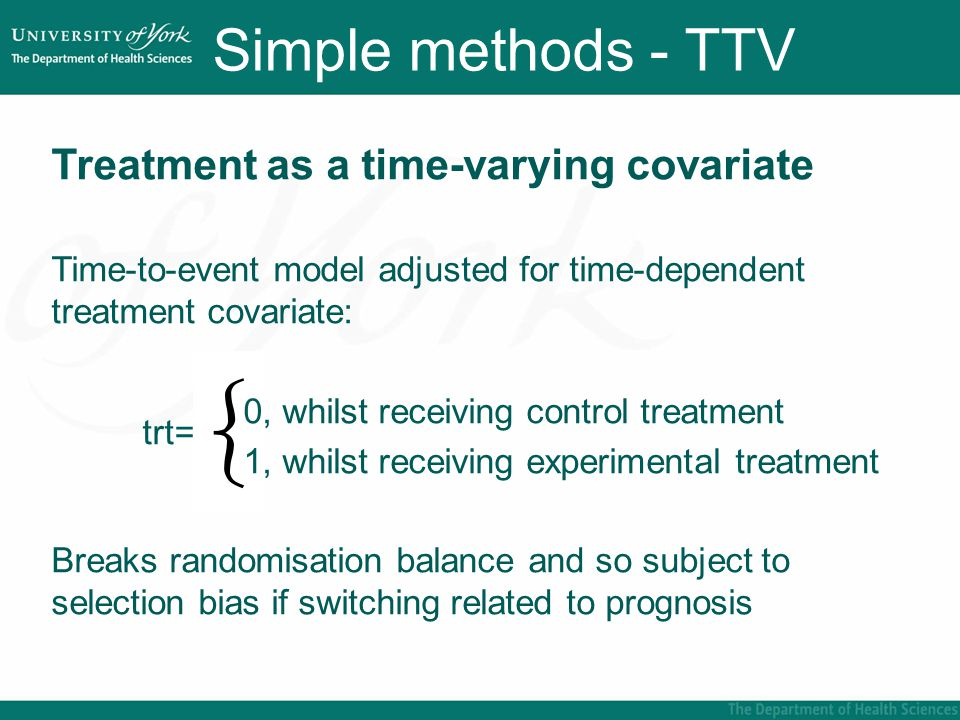 Simple methods - TTV Treatment as a time-varying covariate Time-to-event model adjusted for time-dependent treatment covariate: 0, whilst receiving control treatment 1, whilst receiving experimental treatment Breaks randomisation balance and so subject to selection bias if switching related to prognosis trt=