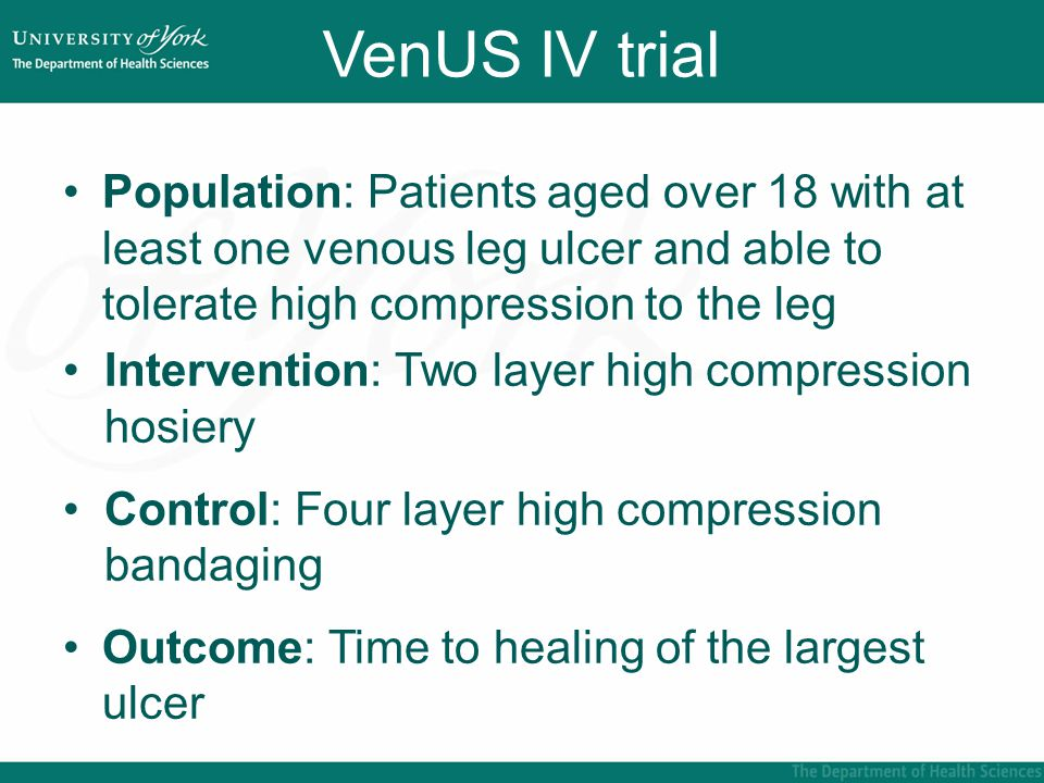 VenUS IV trial Population: Patients aged over 18 with at least one venous leg ulcer and able to tolerate high compression to the leg Intervention: Two layer high compression hosiery Control: Four layer high compression bandaging Outcome: Time to healing of the largest ulcer