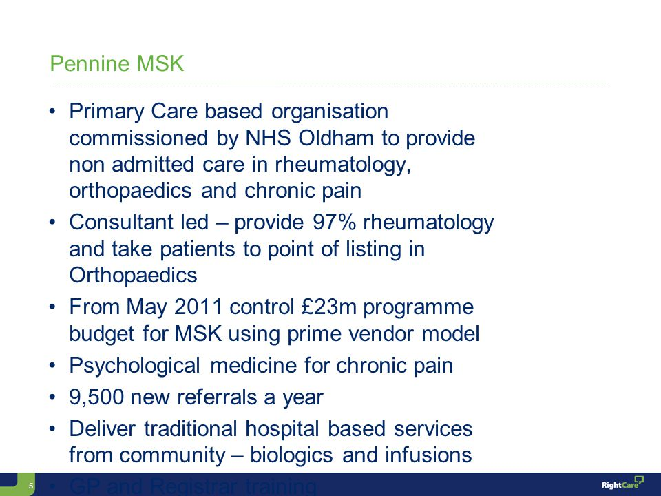5 Pennine MSK Primary Care based organisation commissioned by NHS Oldham to provide non admitted care in rheumatology, orthopaedics and chronic pain Consultant led – provide 97% rheumatology and take patients to point of listing in Orthopaedics From May 2011 control £23m programme budget for MSK using prime vendor model Psychological medicine for chronic pain 9,500 new referrals a year Deliver traditional hospital based services from community – biologics and infusions GP and Registrar training