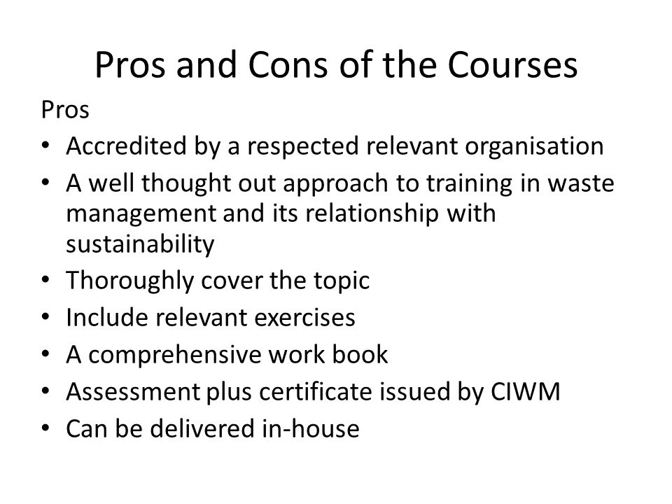 Pros and Cons of the Courses Pros Accredited by a respected relevant organisation A well thought out approach to training in waste management and its